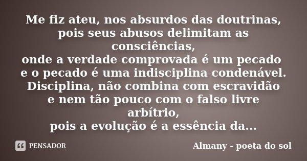 Me fiz ateu, nos absurdos das doutrinas, pois seus abusos delimitam as consciências, onde a verdade comprovada é um pecado e o pecado é uma indisciplina condená... Frase de Almany - poeta do sol.