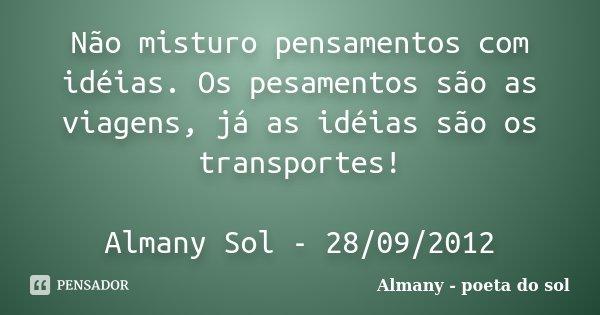 Não misturo pensamentos com idéias. Os pesamentos são as viagens, já as idéias são os transportes! Almany Sol - 28/09/2012... Frase de Almany - poeta do sol.
