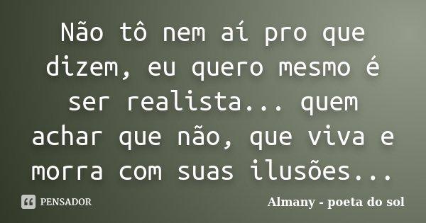 Não tô nem aí pro que dizem, eu quero mesmo é ser realista... quem achar que não, que viva e morra com suas ilusões... Almany Sol - 28/09/2012... Frase de Almany - poeta do sol.