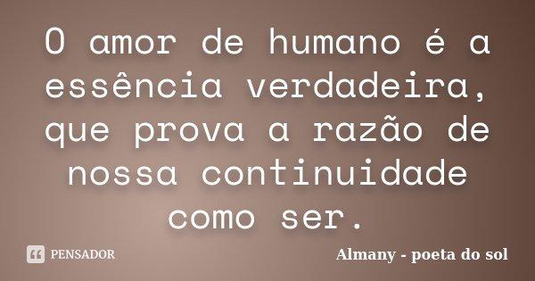 O amor de humano é a essência verdadeira, que prova a razão de nossa continuidade como ser.... Frase de Almany - poeta do sol.