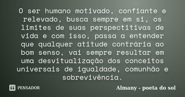 O ser humano motivado, confiante e relevado, busca sempre em si, os limites de suas perspectitivas de vida e com isso, passa a entender que qualquer atitude con... Frase de Almany - poeta do sol.