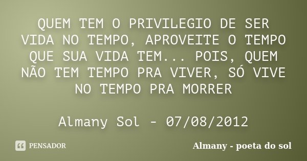 QUEM TEM O PRIVILEGIO DE SER VIDA NO TEMPO, APROVEITE O TEMPO QUE SUA VIDA TEM... POIS, QUEM NÃO TEM TEMPO PRA VIVER, SÓ VIVE NO TEMPO PRA MORRER Almany Sol - 0... Frase de Almany - poeta do sol.