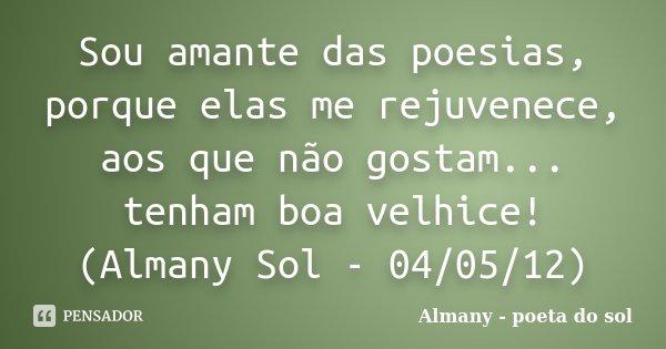 Sou amante das poesias, porque elas me rejuvenece, aos que não gostam... tenham boa velhice! (Almany Sol - 04/05/12)... Frase de Almany - poeta do sol.
