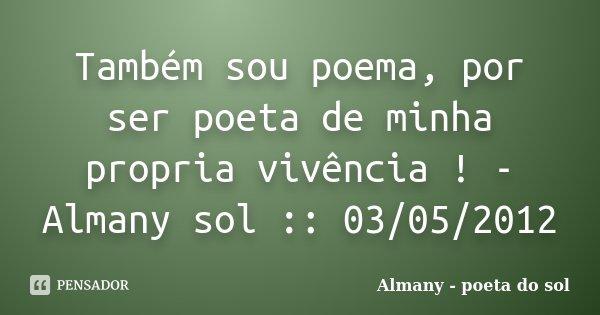 Também sou poema, por ser poeta de minha propria vivência ! - Almany sol :: 03/05/2012... Frase de Almany - poeta do sol.