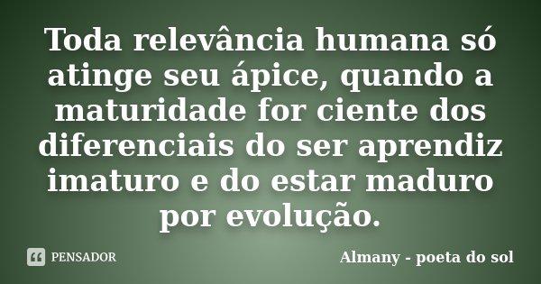 Toda relevância humana só atinge seu ápice, quando a maturidade for ciente dos diferenciais do ser aprendiz imaturo e do estar maduro por evolução.... Frase de Almany - poeta do sol.