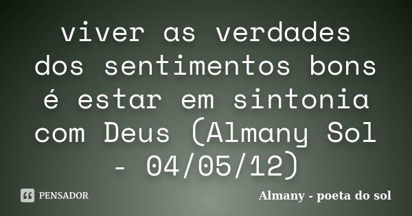 viver as verdades dos sentimentos bons é estar em sintonia com Deus (Almany Sol - 04/05/12)... Frase de Almany - poeta do sol.