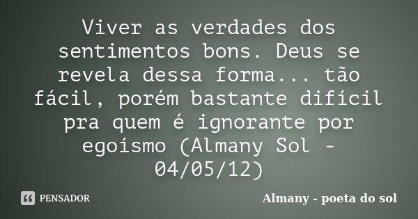 Viver as verdades dos sentimentos bons. Deus se revela dessa forma... tão fácil, porém bastante difícil pra quem é ignorante por egoísmo (Almany Sol - 04/05/12)... Frase de Almany - poeta do sol.
