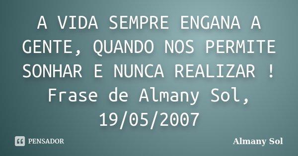 A VIDA SEMPRE ENGANA A GENTE, QUANDO NOS PERMITE SONHAR E NUNCA REALIZAR ! Frase de Almany Sol, 19/05/2007... Frase de Almany Sol.