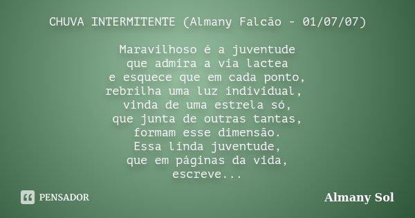 CHUVA INTERMITENTE (Almany Falcão - 01/07/07) Maravilhoso é a juventude que admira a via lactea e esquece que em cada ponto, rebrilha uma luz individual, vinda ... Frase de Almany Sol.