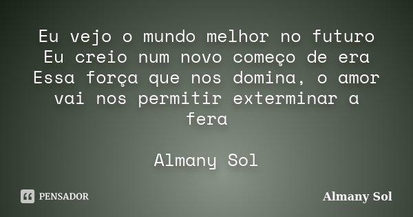 Eu vejo o mundo melhor no futuro Eu creio num novo começo de era Essa força que nos domina, o amor vai nos permitir exterminar a fera Almany Sol... Frase de Almany Sol.