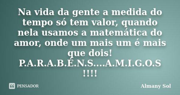 Na vida da gente a medida do tempo só tem valor, quando nela usamos a matemática do amor, onde um mais um é mais que dois! P.A.R.A.B.É.N.S....A.M.I.G.O.S !!!!... Frase de Almany Sol.