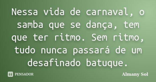 Nessa vida de carnaval, o samba que se dança, tem que ter ritmo. Sem ritmo, tudo nunca passará de um desafinado batuque.... Frase de Almany Sol.