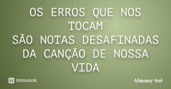OS ERROS QUE NOS TOCAM SÃO NOTAS DESAFINADAS DA CANÇÃO DE NOSSA VIDA... Frase de Almany Sol.