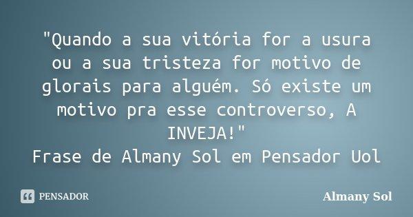 """""""Quando a sua vitória for a usura ou a sua tristeza for motivo de glorais para alguém. Só existe um motivo pra esse controverso, A INVEJA!"""" Frase de A... Frase de Almany Sol."""