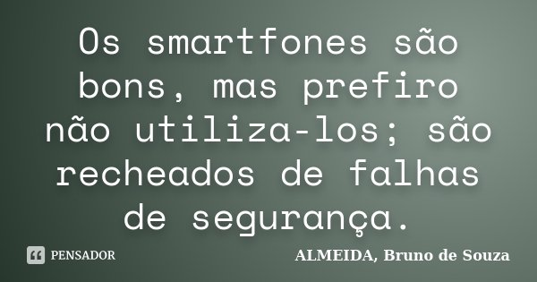 Os smartfones são bons, mas prefiro não utiliza-los; são recheados de falhas de segurança.... Frase de ALMEIDA, BRUNO DE SOUZA.