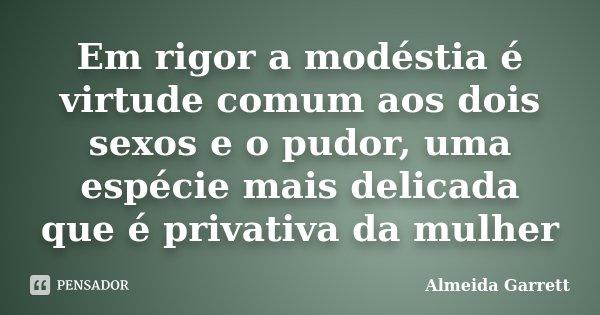 Em rigor a modéstia é virtude comum aos dois sexos e o pudor, uma espécie mais delicada que é privativa da mulher... Frase de Almeida Garrett.