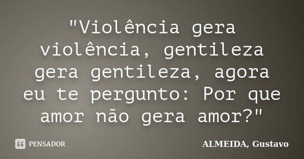 """""""Violência gera violência, gentileza gera gentileza, agora eu te pergunto: Por que amor não gera amor?""""... Frase de ALMEIDA, Gustavo."""