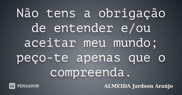 Não tens a obrigação de entender e/ou aceitar meu mundo; peço-te apenas que o compreenda.... Frase de ALMEIDA Jardson Araújo.