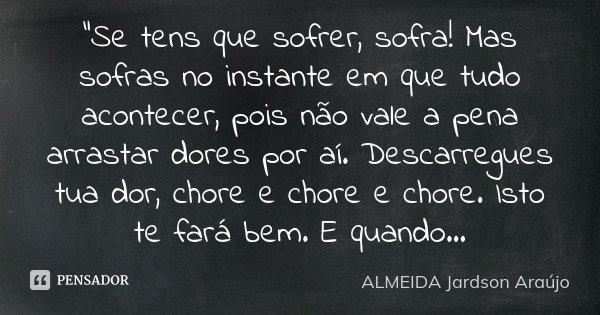 """""""Se tens que sofrer, sofra! Mas sofras no instante em que tudo acontecer, pois não vale a pena arrastar dores por aí. Descarregues tua dor, chore e chore e... Frase de ALMEIDA Jardson Araújo."""