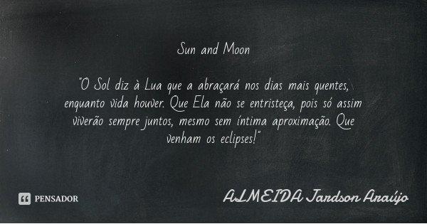 """Sun and Moon """"O Sol diz à Lua que a abraçará nos dias mais quentes, enquanto vida houver. Que Ela não se entristeça, pois só assim viverão sempre juntos, m... Frase de ALMEIDA Jardson Araújo."""