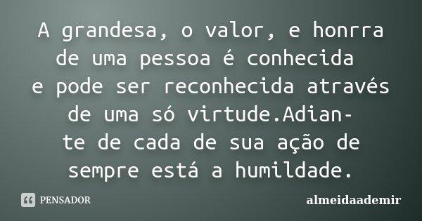 A grandesa, o valor, e honrra de uma pessoa é conhecida e pode ser reconhecida através de uma só virtude.Adian- te de cada de sua ação de sempre está a humildad... Frase de almeidaademir.