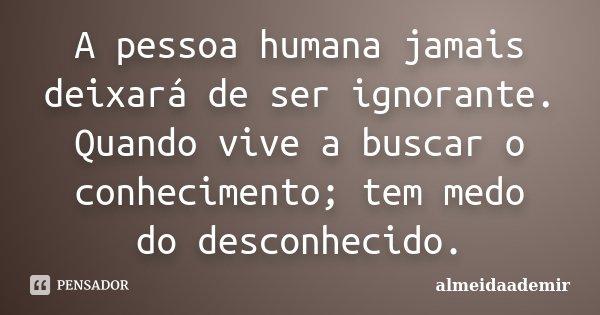 A pessoa humana jamais deixará de ser ignorante. Quando vive a buscar o conhecimento; tem medo do desconhecido.... Frase de almeidaademir.