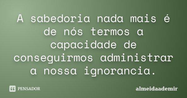 A sabedoria nada mais é de nós termos a capacidade de conseguirmos administrar a nossa ignorancia.... Frase de almeidaademir.
