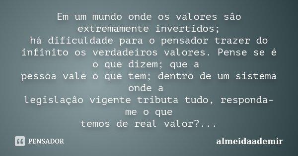 Em um mundo onde os valores sâo extremamente invertidos; há dificuldade para o pensador trazer do infinito os verdadeiros valores. Pense se é o que dizem; que a... Frase de almeidaademir.