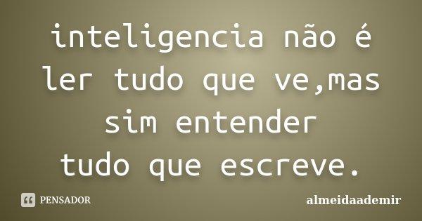 inteligencia não é ler tudo que ve,mas sim entender tudo que escreve.... Frase de almeidaademir.