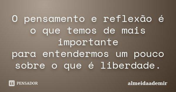 O pensamento e reflexão é o que temos de mais importante para entendermos um pouco sobre o que é liberdade.... Frase de almeidaademir.