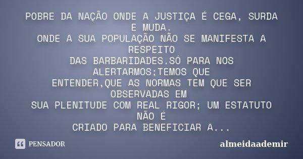 POBRE DA NAÇÃO ONDE A JUSTIÇA É CEGA, SURDA E MUDA. ONDE A SUA POPULAÇÃO NÃO SE MANIFESTA A RESPEITO DAS BARBARIDADES.SÓ PARA NOS ALERTARMOS;TEMOS QUE ENTENDER,... Frase de almeidaademir.