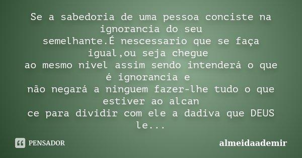 Se a sabedoria de uma pessoa conciste na ignorancia do seu semelhante.É nescessario que se faça igual,ou seja chegue ao mesmo nivel assim sendo intenderá o que ... Frase de almeidaademir.