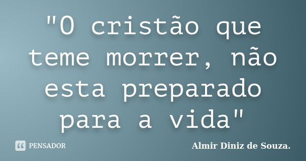 """""""O cristão que teme morrer, não esta preparado para a vida""""... Frase de Almir Diniz de Souza."""