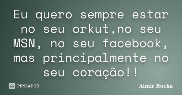 Eu quero sempre estar no seu orkut,no seu MSN, no seu facebook, mas principalmente no seu coração!!... Frase de Almir Rocha.
