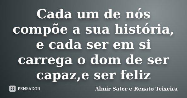 Cada um de nós compõe a sua história, e cada ser em si carrega o dom de ser capaz,e ser feliz... Frase de Almir Sater e Renato Teixeira.