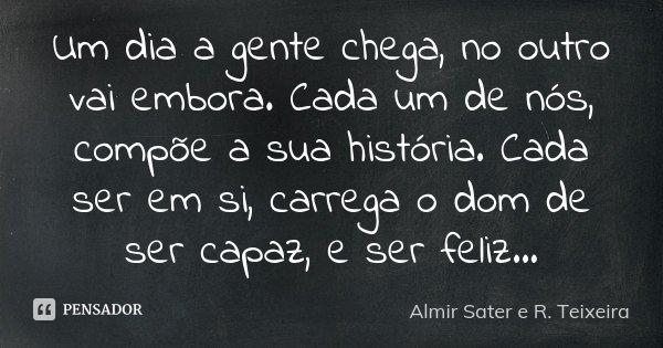 Um dia a gente chega, no outro vai embora. Cada um de nós, compõe a sua história. Cada ser em si, carrega o dom de ser capaz, e ser feliz...... Frase de Almir Sater e R. Teixeira.