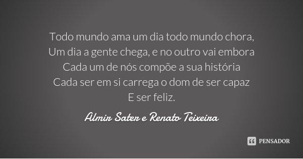 Todo mundo ama um dia todo mundo chora, Um dia a gente chega, e no outro vai embora Cada um de nós compõe a sua história Cada ser em si carrega o dom de ser cap... Frase de Almir Sater e Renato Teixeira.