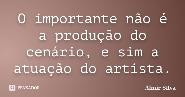 O importante não é a produção do cenário, e sim a atuação do artista.... Frase de Almir Silva.