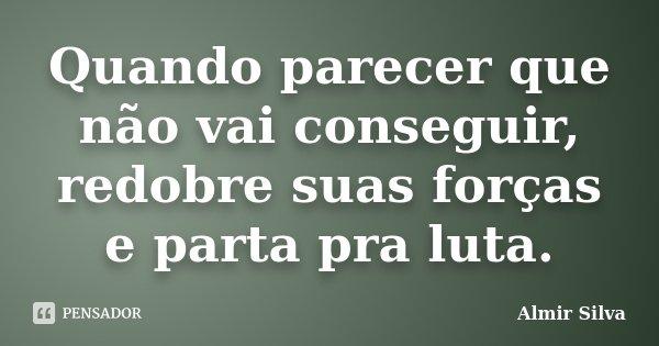 Quando parecer que não vai conseguir, redobre suas forças e parta pra luta.... Frase de Almir Silva.