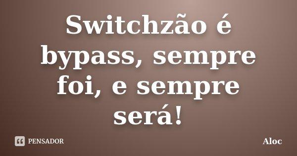 Switchzão é bypass, sempre foi, e sempre será!... Frase de Aloc.