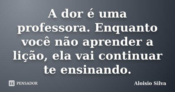 A dor é uma professora. Enquanto você não aprender a lição, ela vai continuar te ensinando.... Frase de Aloisio Silva.