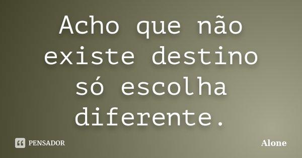 Acho que não existe destino só escolha diferente.... Frase de Alone.