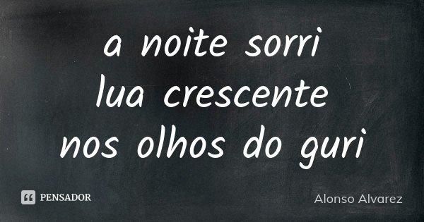 a noite sorri lua crescente nos olhos do guri... Frase de Alonso Alvarez.