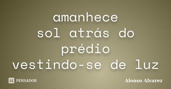 amanhece sol atrás do prédio vestindo-se de luz... Frase de Alonso Alvarez.