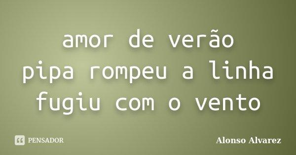 amor de verão pipa rompeu a linha fugiu com o vento... Frase de Alonso Alvarez.