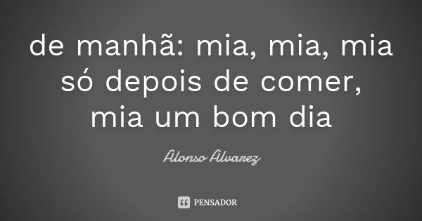 de manhã: mia, mia, mia só depois de comer, mia um bom dia... Frase de Alonso Alvarez.