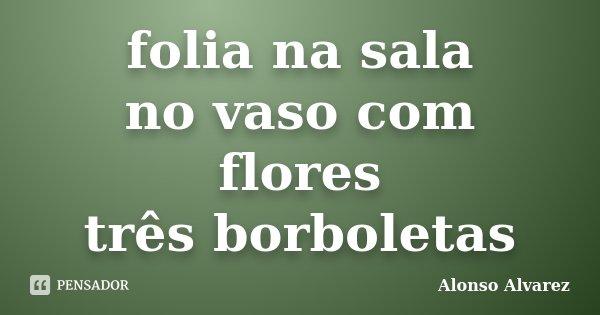 folia na sala no vaso com flores três borboletas... Frase de Alonso Alvarez.