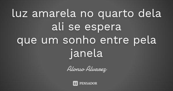 luz amarela no quarto dela ali se espera que um sonho entre pela janela... Frase de Alonso Alvarez.