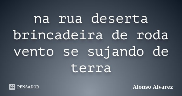 na rua deserta brincadeira de roda vento se sujando de terra... Frase de Alonso Alvarez.