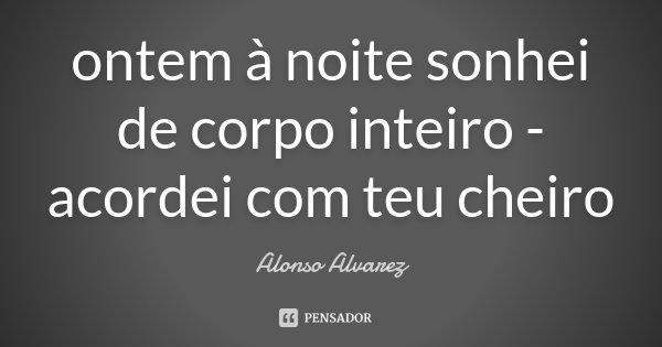 ontem à noite sonhei de corpo inteiro - acordei com teu cheiro... Frase de Alonso Alvarez.